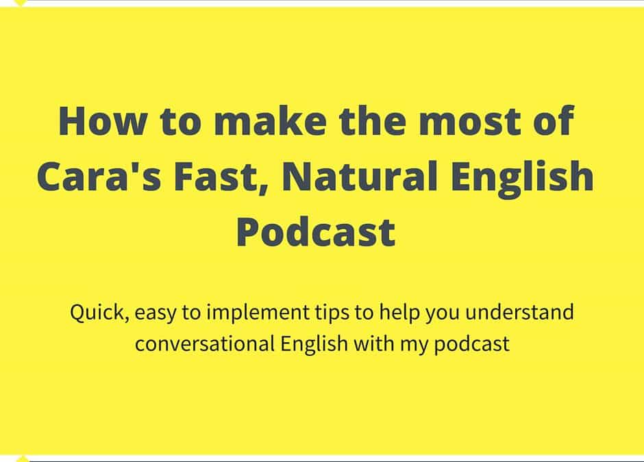 How to make the most of Cara's Fast, Natural English Podcast