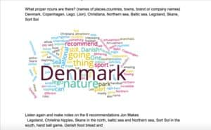 This wordcloud was made from a transcript of a lesson at ELLLO: http://www.elllo.org/english/Games/G066-JN-Denmark.htm