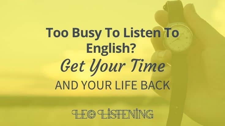 Too Busy To Listen? Get Your Time And Your Life Back