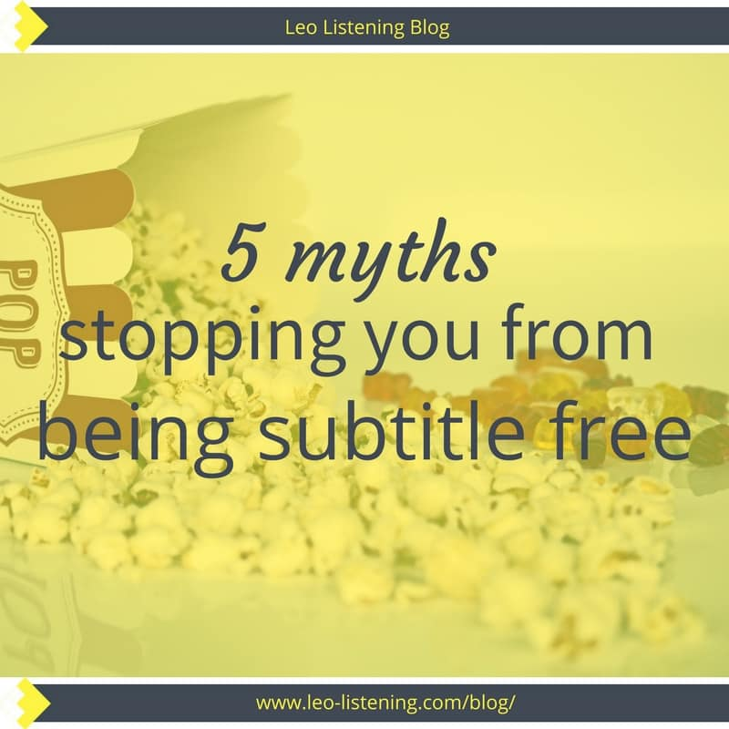 5 Myths Stopping You Being Subtitle Free | Leo Listening
