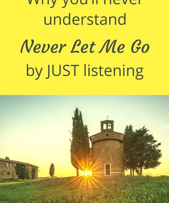 "Why you'll never understand ""Never let me go"" by just listening"
