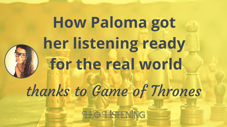 How Paloma got her listening ready for the real world thanks to Game of Thrones