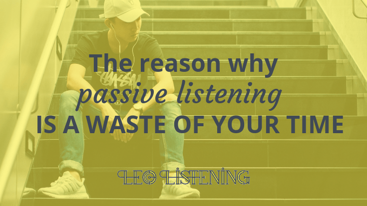 The reason why passive listening is a waste of your time